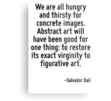 We are all hungry and thirsty for concrete images. Abstract art will have been good for one thing: to restore its exact virginity to figurative art. Metal Print