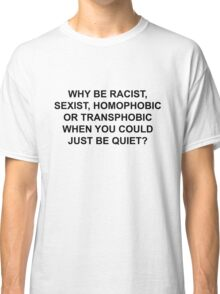 WHY BE RACIST, JUST BE QUIET. Classic T-Shirt