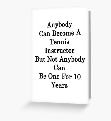 Anybody Can Become A Tennis Instructor But Not Anybody Can Be One For 10 Years  Greeting Card