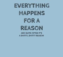 Everything happens for a reason, and quite often it's a shitty, shitty reason. Unisex T-Shirt