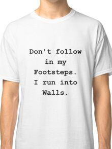 Don't Follow in my Footsteps. I run into walls. Classic T-Shirt