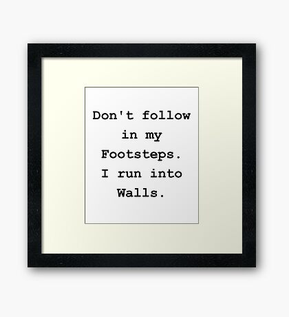 Don't Follow in my Footsteps. I run into walls. Framed Print