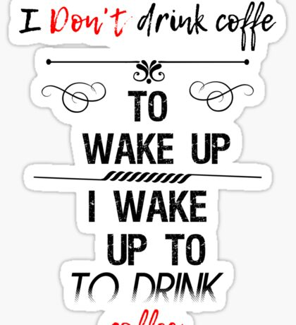 I don't Drink Coffee To Wake Up I Wake Up To Drink Coffee Sticker