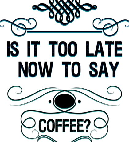 Is It Too Late Now To Say Coffee? Sticker