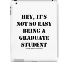 Hey, It's Not So Easy Being A Graduate Student - Black Text iPad Case/Skin