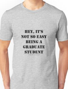 Hey, It's Not So Easy Being A Graduate Student - Black Text Unisex T-Shirt