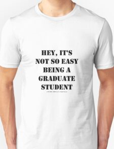 Hey, It's Not So Easy Being A Graduate Student - Black Text T-Shirt