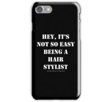 Hey, It's Not So Easy Being A Hair Stylist - White Text iPhone Case/Skin