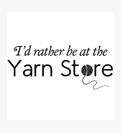 I'd rather be at the yarn store Photographic Print