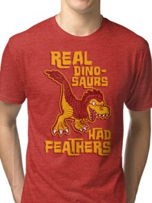 Real dinosaurs had feathers Tri-blend T-Shirt