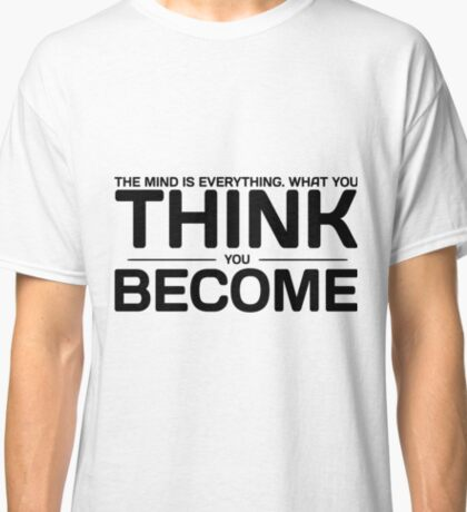 The Mind is everything. What you Think you Become Classic T-Shirt
