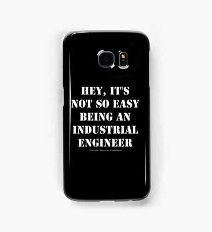 Hey, It's Not So Easy Being An Industrial Engineer - White Text Samsung Galaxy Case/Skin