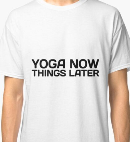 Yoga Now Things Later Classic T-Shirt