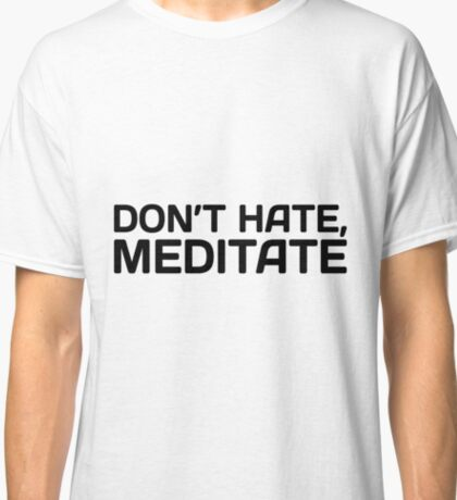Don't Hate, Meditate Classic T-Shirt