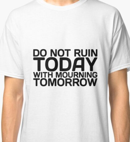 Do not Ruin Today with Mourning Tomorrow Classic T-Shirt
