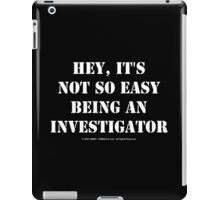 Hey, It's Not So Easy Being An Investigator - White Text iPad Case/Skin