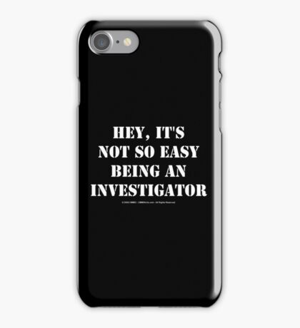 Hey, It's Not So Easy Being An Investigator - White Text iPhone Case/Skin