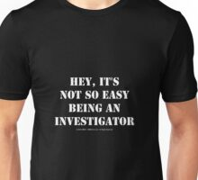 Hey, It's Not So Easy Being An Investigator - White Text Unisex T-Shirt