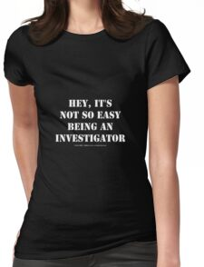 Hey, It's Not So Easy Being An Investigator - White Text Womens Fitted T-Shirt