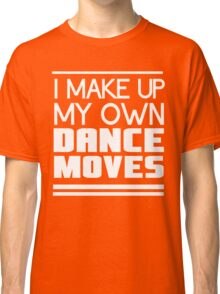 I make up my own dance moves Classic T-Shirt