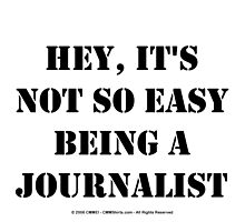 Hey, It's Not So Easy Being A Journalist - Black Text by cmmei