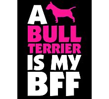 A BULL TERRIER IS MY BFF Photographic Print