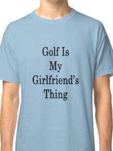 Golf Is My Girlfriend's Thing  Classic T-Shirt