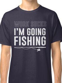 Work sucks. I'm going fishing Classic T-Shirt