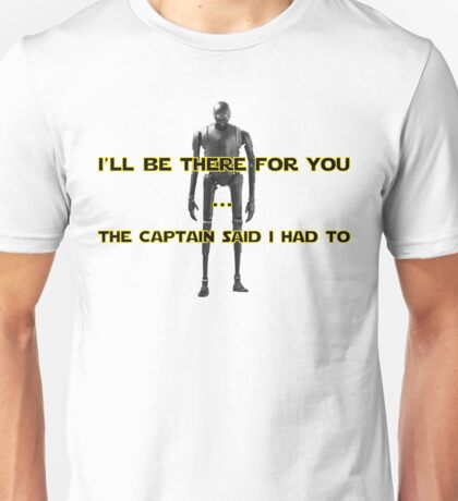K-2SO - I will be there for you - Captain said I had to Unisex T-Shirt