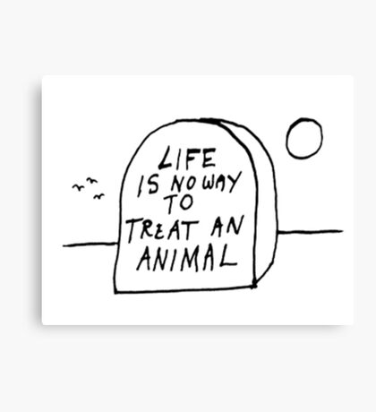 Life is no way to treat and animal  Canvas Print