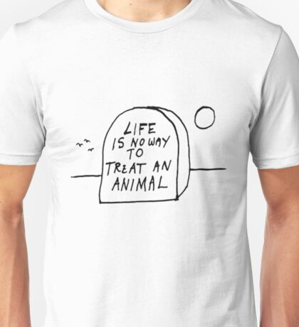 Life is no way to treat and animal  Unisex T-Shirt