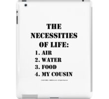 The Necessities Of Life: My Cousin - Black Text iPad Case/Skin