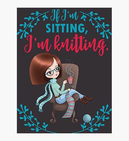 If I'm sitting, I'm knitting - knitter knit yarn funny Photographic Print