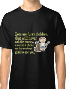 Dogs are furry children that will never ask for money, a car or copy Classic T-Shirt