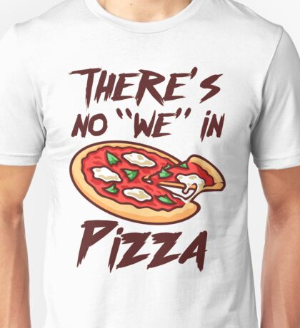 There's No We in Pizza Unisex T-Shirt