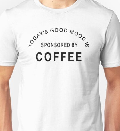 Today's good mood sponsored by coffee. Perfect for caffeine fans Unisex T-Shirt