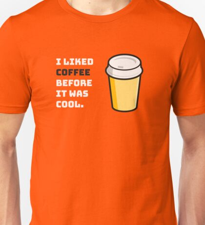 I liked coffee before it was cool. Unisex T-Shirt