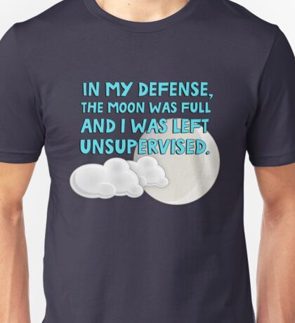 In my defense, the moon was full and I was left unsupervised Unisex T-Shirt