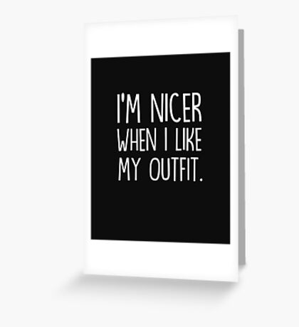 I'm nicer when I like my outfit Greeting Card