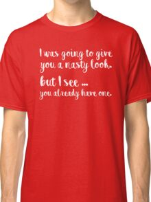 I was going to give you a nasty look, but I see you already have one Classic T-Shirt