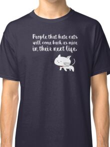 People that hate cats will come back as mice in their next life Classic T-Shirt