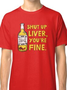 Shut up liver you're fine - Funny quote about drinking Classic T-Shirt