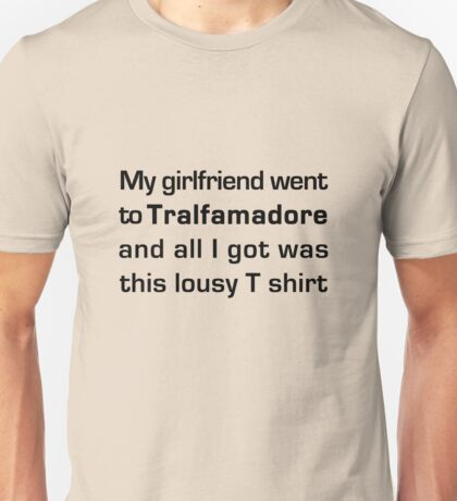 MY GIRLFRIEND WENT TO TRALFAMADORE... Unisex T-Shirt