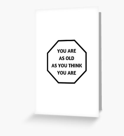 YOU ARE AS OLD AS YOU THINK YOU ARE Greeting Card