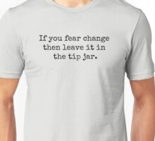 If you fear change then leave it in the tip jar. Unisex T-Shirt