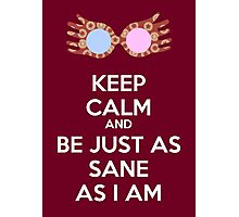 Keep calm and be just as sane as I am Photographic Print