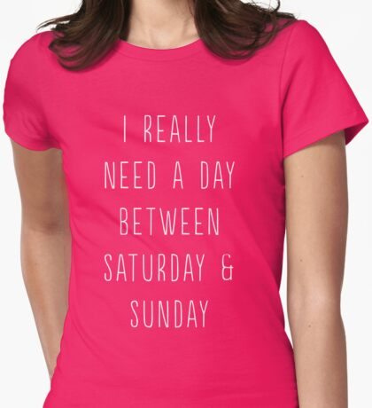 I really need a day between Saturday and Sunday Womens Fitted T-Shirt