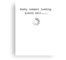 Geeky comment loading, Please wait.. Canvas Print
