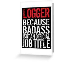 Hilarious 'Logger Because Badass Isn't an official Job Title' T-Shirt (White on Black) Greeting Card