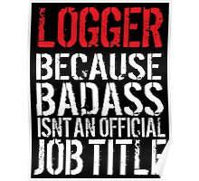 Hilarious 'Logger Because Badass Isn't an official Job Title' T-Shirt (White on Black) Poster